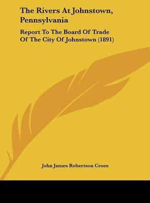 The Rivers at Johnstown, Pennsylvania: Report to the Board of Trade of the City of Johnstown (1891) by John James Robertson Croes