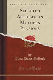 Selected Articles on Mothers Pensions (Classic Reprint) by Edna Dean Bullock