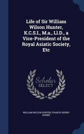 Life of Sir William Wilson Hunter, K.C.S.I., M.A., LL.D., a Vice-President of the Royal Asiatic Society, Etc by William Wilson Hunter