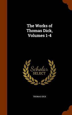 The Works of Thomas Dick, Volumes 1-4 by Thomas Dick image