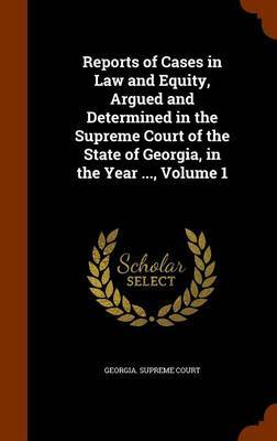 Reports of Cases in Law and Equity, Argued and Determined in the Supreme Court of the State of Georgia, in the Year ..., Volume 1