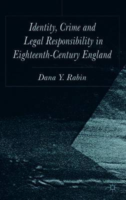 Identity, Crime and Legal Responsibility in Eighteenth-Century England by Dana Rabin