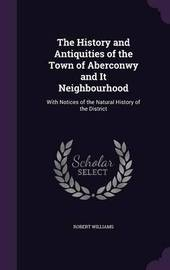 The History and Antiquities of the Town of Aberconwy and It Neighbourhood by Robert Williams image