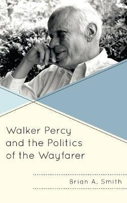 Walker Percy and the Politics of the Wayfarer by Brian A. Smith