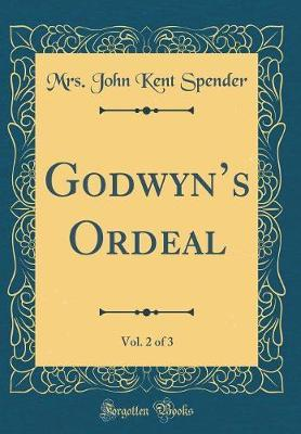 Godwyn's Ordeal, Vol. 2 of 3 (Classic Reprint) by Mrs John Kent Spender