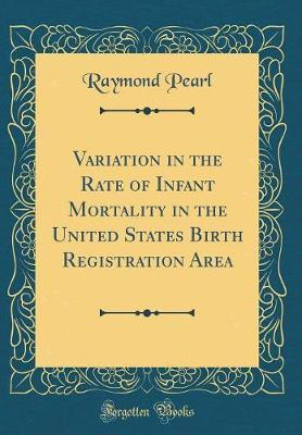 Variation in the Rate of Infant Mortality in the United States Birth Registration Area (Classic Reprint) by Raymond Pearl image