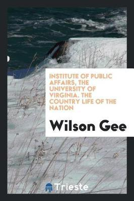 Institute of Public Affairs, the University of Virginia. the Country Life of the Nation by Wilson Gee