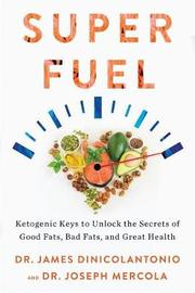 Superfuel: Ketogenic Keys to Unlock the Secrets of Good Fats, Bad Fats,and Great Health by James Dinicolantonio