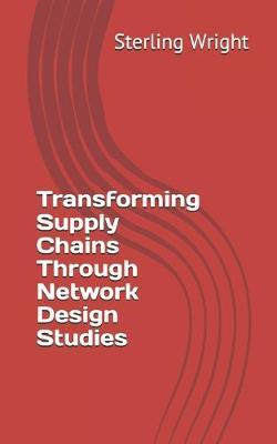 Transforming Supply Chains Through Network Design Studies by Sterling Wright