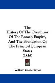 The History of the Overthrow of the Roman Empire, and the Foundation of the Principal European States (1836) by William Cooke Taylor