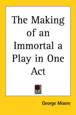 The Making of an Immortal a Play in One Act by George Moore image