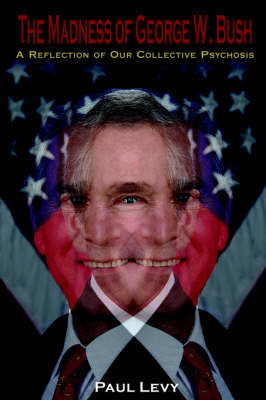 The Madness of George W. Bush by Paul Levy