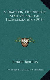 A Tract on the Present State of English Pronunciation (1913) by Robert Bridges