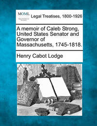 A Memoir of Caleb Strong, United States Senator and Governor of Massachusetts, 1745-1818. by Henry Cabot Lodge