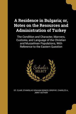 A Residence in Bulgaria; Or, Notes on the Resources and Administration of Turkey