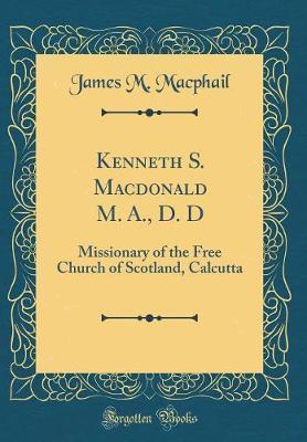 Kenneth S. MacDonald M. A., D. D by James M MacPhail