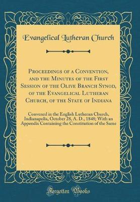Proceedings of a Convention, and the Minutes of the First Session of the Olive Branch Synod, of the Evangelical Lutheran Church, of the State of Indiana by Evangelical Lutheran Church