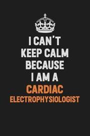 I Can't Keep Calm Because I Am A Cardiac electrophysiologist by Camila Cooper image