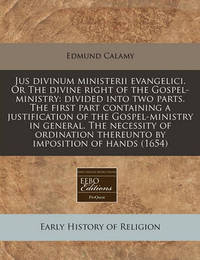 Jus Divinum Ministerii Evangelici. or the Divine Right of the Gospel-Ministry: Divided Into Two Parts. the First Part Containing a Justification of the Gospel-Ministry in General. the Necessity of Ordination Thereunto by Imposition of Hands (1654) by Edmund Calamy