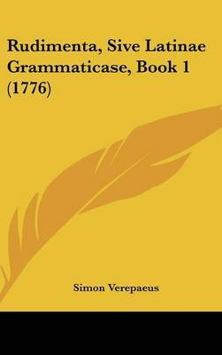 Rudimenta, Sive Latinae Grammaticase, Book 1 (1776) by Simon Verepaeus image