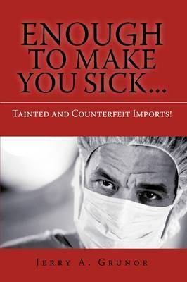 Enough to Make You Sick...: Tainted and Counterfeit Imports! by Jerry A Grunor