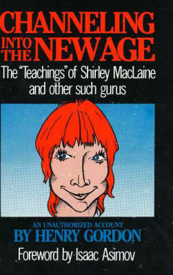 Channeling into the New Age: The 'Teachings' of Shirley MacLaine and Other Such Gurus by Henry Gordon