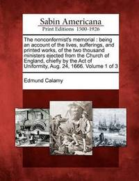 The Nonconformist's Memorial: Being an Account of the Lives, Sufferings, and Printed Works, of the Two Thousand Ministers Ejected from the Church of England, Chiefly by the Act of Uniformity, Aug. 24, 1666. Volume 1 of 3 by Edmund Calamy
