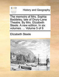 The Memoirs of Mrs. Sophia Baddeley, Late of Drury-Lane Theatre. by Mrs. Elizabeth Steele. a New Edition. in Six Volumes. ... Volume 5 of 6 by Elizabeth Steele
