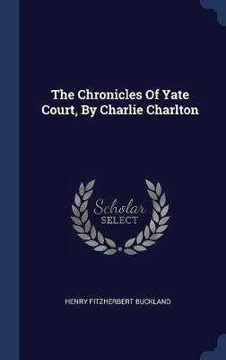 The Chronicles of Yate Court, by Charlie Charlton by Henry Fitzherbert Buckland