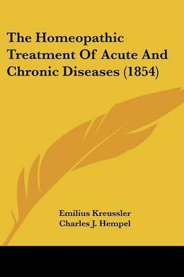 The Homeopathic Treatment Of Acute And Chronic Diseases (1854) by Emilius Kreussler
