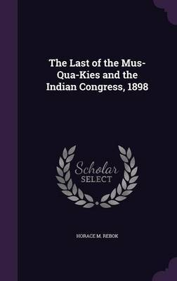 The Last of the Mus-Qua-Kies and the Indian Congress, 1898 by Horace M Rebok