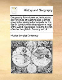 Geography for Children: Or, a Short and Easy Method of Teaching and Learning Geography: Designed Principally for the Use of Schools with a New General Map of the World, Translated from the French of Abbot Lenglet Du Fresnoy Ed 14 by Nicolas Lenglet Dufresnoy