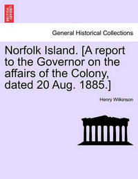 Norfolk Island. [A Report to the Governor on the Affairs of the Colony, Dated 20 Aug. 1885.] by Henry Wilkinson