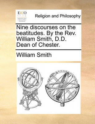 Nine Discourses on the Beatitudes. by the Rev. William Smith, D.D. Dean of Chester by William Smith