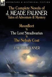 The Complete Novels of J. Meade Falkner by J Meade Falkner