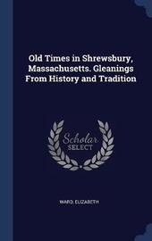 Old Times in Shrewsbury, Massachusetts. Gleanings from History and Tradition by Elizabeth Ward