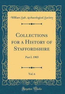 Collections for a History of Staffordshire, Vol. 6 by William Salt Archaeological Society