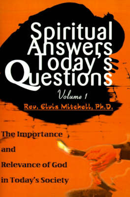 Spiritual Answers Today's Questions: The Importance and Relevance of God in Today's Society: Volume One by Reverend Elvis F Mitchell image