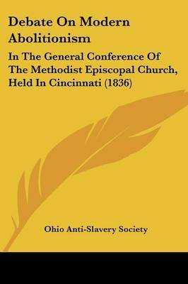 Debate On Modern Abolitionism: In The General Conference Of The Methodist Episcopal Church, Held In Cincinnati (1836) by Ohio anti-slavery society. image
