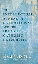 The Intellectual Appeal of Catholicism and the Idea of a Catholic University by Mark W. Roche