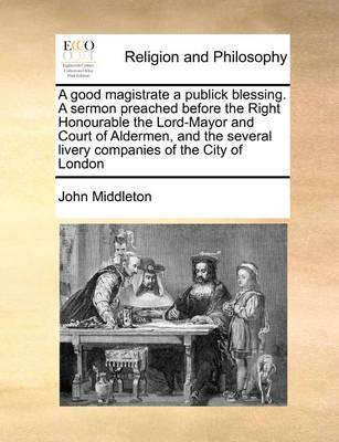 A Good Magistrate a Publick Blessing. a Sermon Preached Before the Right Honourable the Lord-Mayor and Court of Aldermen, and the Several Livery Companies of the City of London by John Middleton