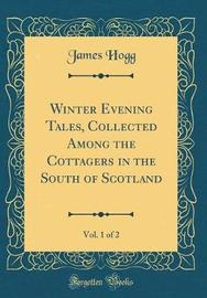 Winter Evening Tales, Collected Among the Cottagers in the South of Scotland, Vol. 1 of 2 (Classic Reprint) by James Hogg