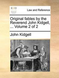 Original Fables by the Reverend John Kidgell, ... Volume 2 of 2 by John Kidgell