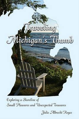 Traveling Michigan's Thumb: Exploring a Shoreline of Small Pleasures and Unexpected Treasures by Julie Albrecht Royce image