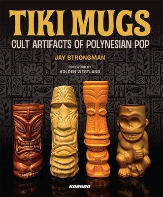 Tiki Mugs: Cult Artifacts of Polynesian Pop by Jay Strongman