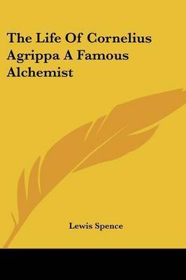 The Life of Cornelius Agrippa a Famous Alchemist by Lewis Spence