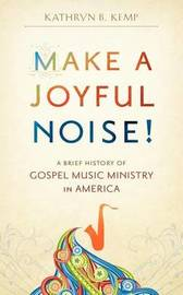 Make a Joyful Noise! A Brief History of Gospel Music Ministry in America by Kathryn B Kemp
