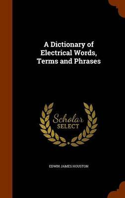 A Dictionary of Electrical Words, Terms and Phrases by Edwin James Houston image