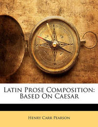 Latin Prose Composition: Based on Caesar by Henry Carr Pearson