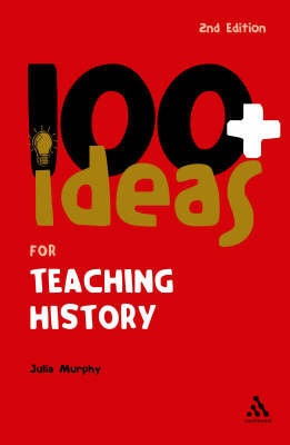 100+ Ideas for Teaching History by Julia Murphy